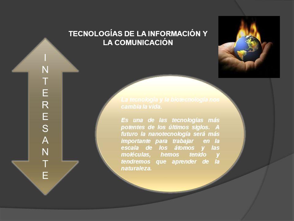 TECNOLOGÍAS DE LA INFORMACIÓN Y LA COMUNICACIÓN INTERESANTEINTERESANTE La tecnología y la biotecnología nos cambia la vida.