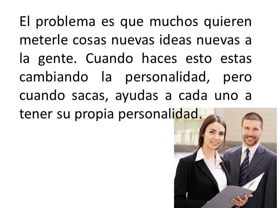 El problema es que muchos quieren meterle cosas nuevas ideas nuevas a la gente.