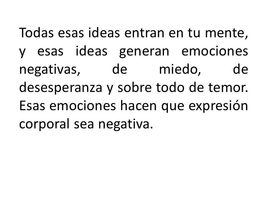 Todas esas ideas entran en tu mente, y esas ideas generan emociones negativas, de miedo, de desesperanza y sobre todo de temor.