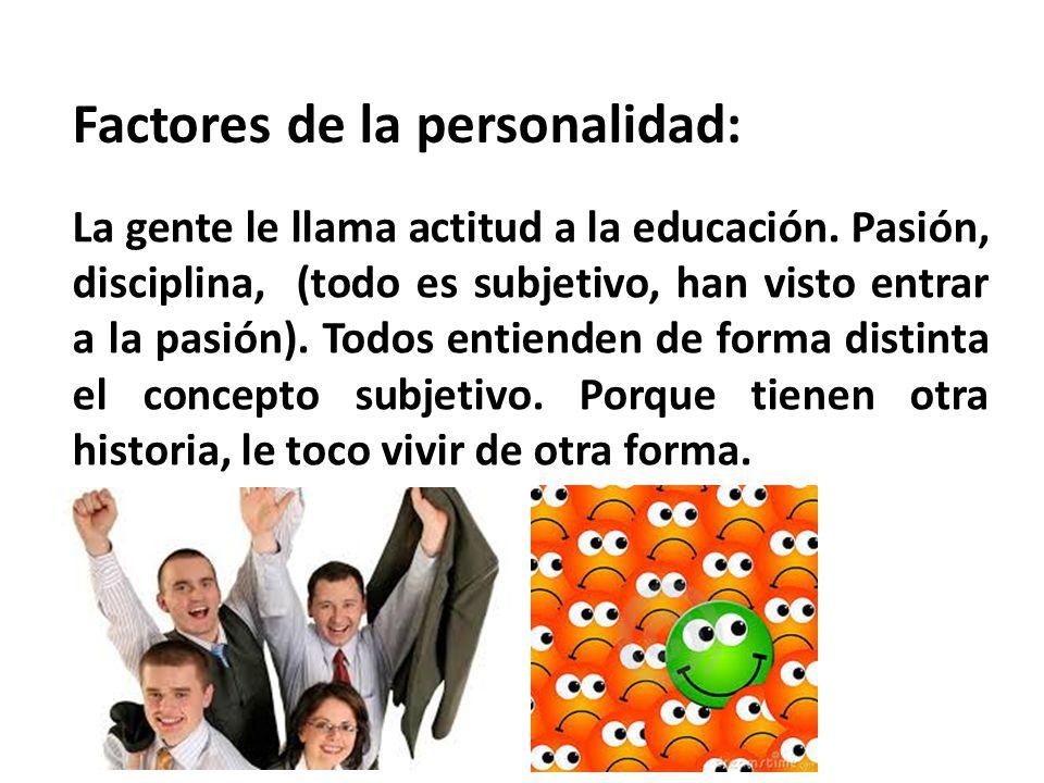 Factores de la personalidad: La gente le llama actitud a la educación.