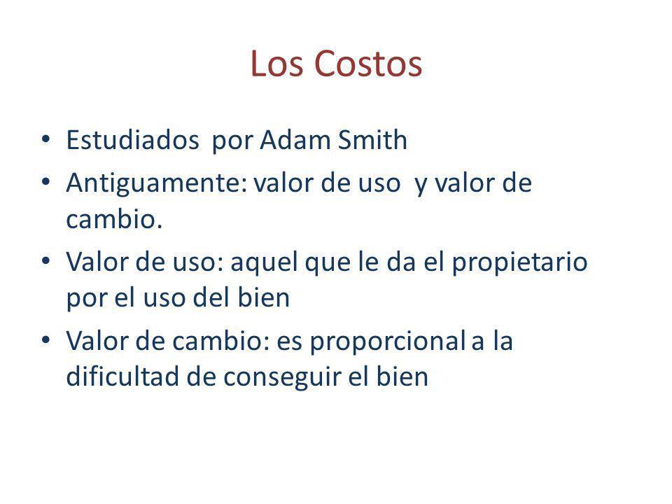 Los Costos Estudiados por Adam Smith Antiguamente: valor de uso y valor de cambio. Valor de uso: aquel que le da el propietario por el uso del bien Va