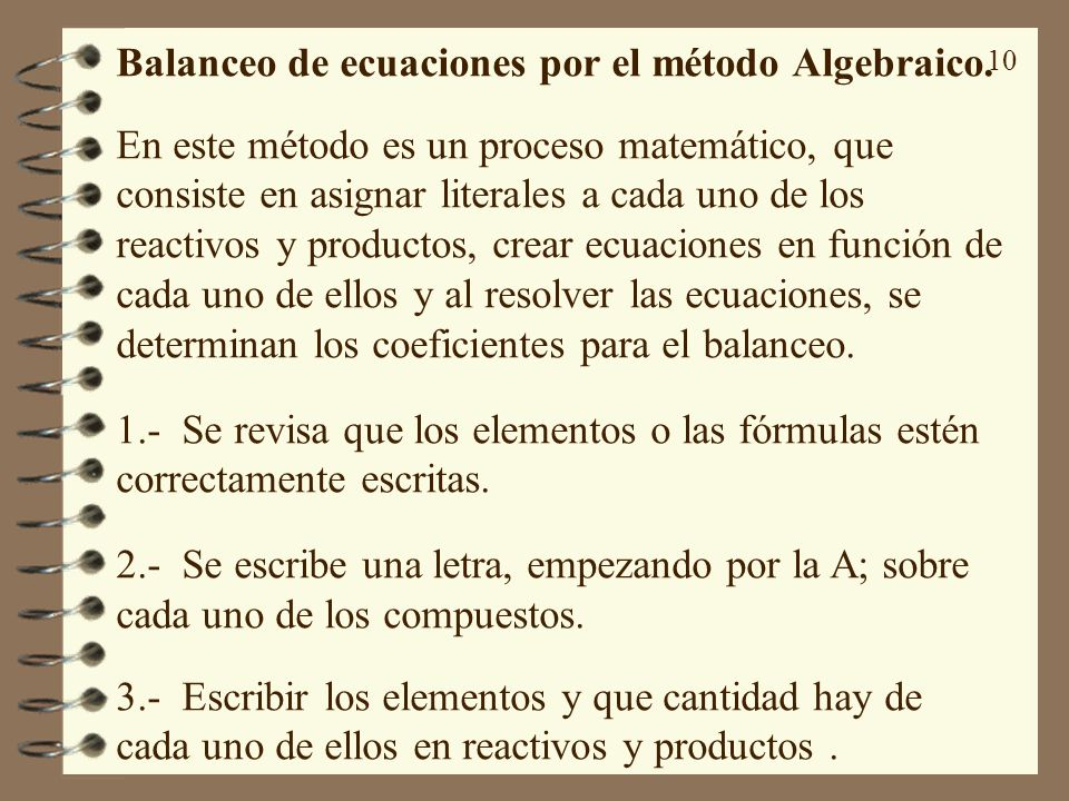 10 Balanceo de ecuaciones por el método Algebraico. En este método es un proceso matemático, que consiste en asignar literales a cada uno de los react