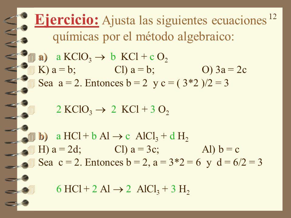 12 Ejercicio: Ajusta las siguientes ecuaciones químicas por el método algebraico: 4 a) 4 a) a KClO 3 b KCl + c O 2 4 K) a = b;Cl) a = b; O) 3a = 2c 4