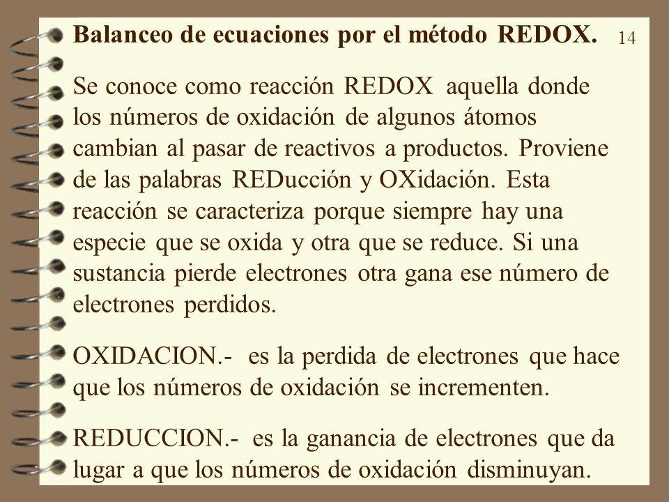 14 Balanceo de ecuaciones por el método REDOX. Se conoce como reacción REDOX aquella donde los números de oxidación de algunos átomos cambian al pasar