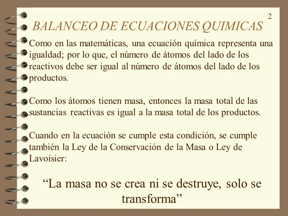 2 BALANCEO DE ECUACIONES QUIMICAS Como en las matemáticas, una ecuación química representa una igualdad; por lo que, el número de átomos del lado de l