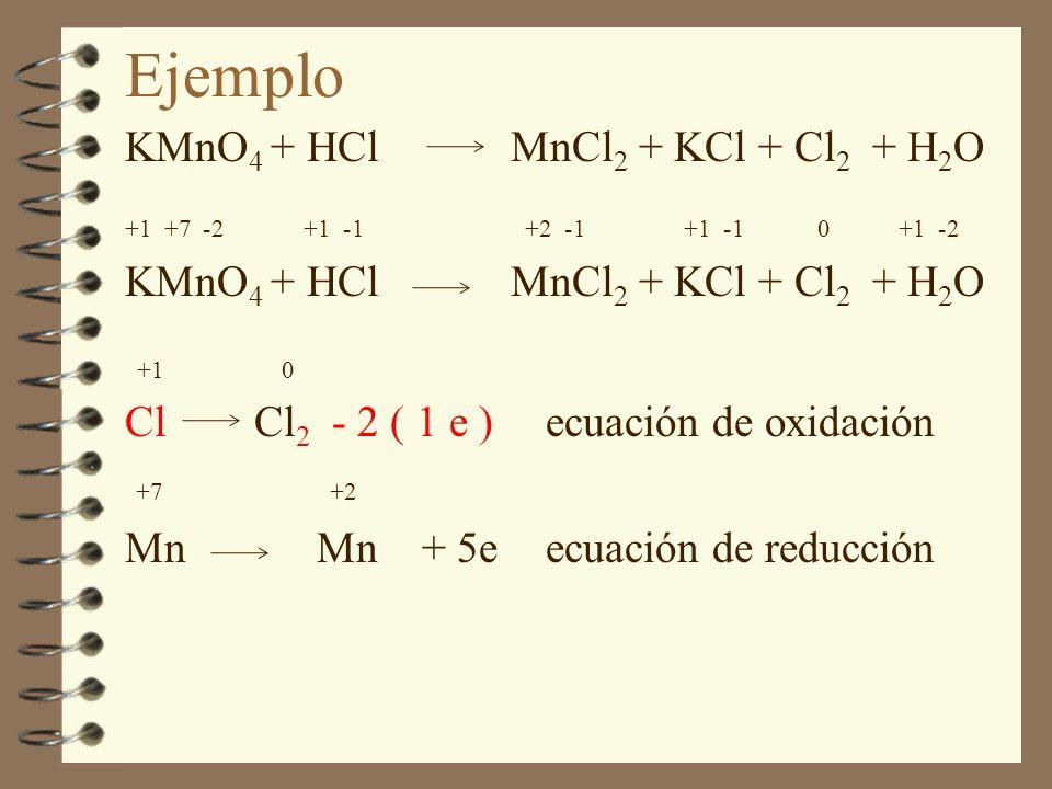 KMnO 4 + HCl MnCl 2 + KCl + Cl 2 + H 2 O +1 +7 -2 +1 -1 +2 -1 +1 -1 0 +1 -2 KMnO 4 + HCl MnCl 2 + KCl + Cl 2 + H 2 O +1 0 Cl Cl 2 - 2 ( 1 e )ecuación