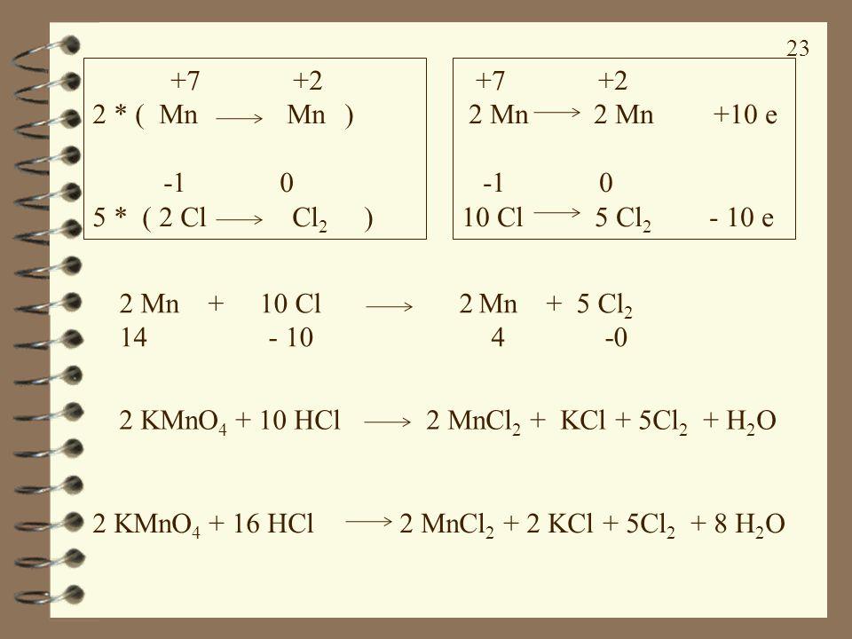 23 +7 +2 2 * ( Mn Mn ) -1 0 5 * ( 2 Cl Cl 2 ) +7 +2 2 Mn 2 Mn +10 e -1 0 10 Cl 5 Cl 2 - 10 e 2 Mn + 10 Cl 2 Mn + 5 Cl 2 14 - 10 4 -0 2 KMnO 4 + 10 HCl