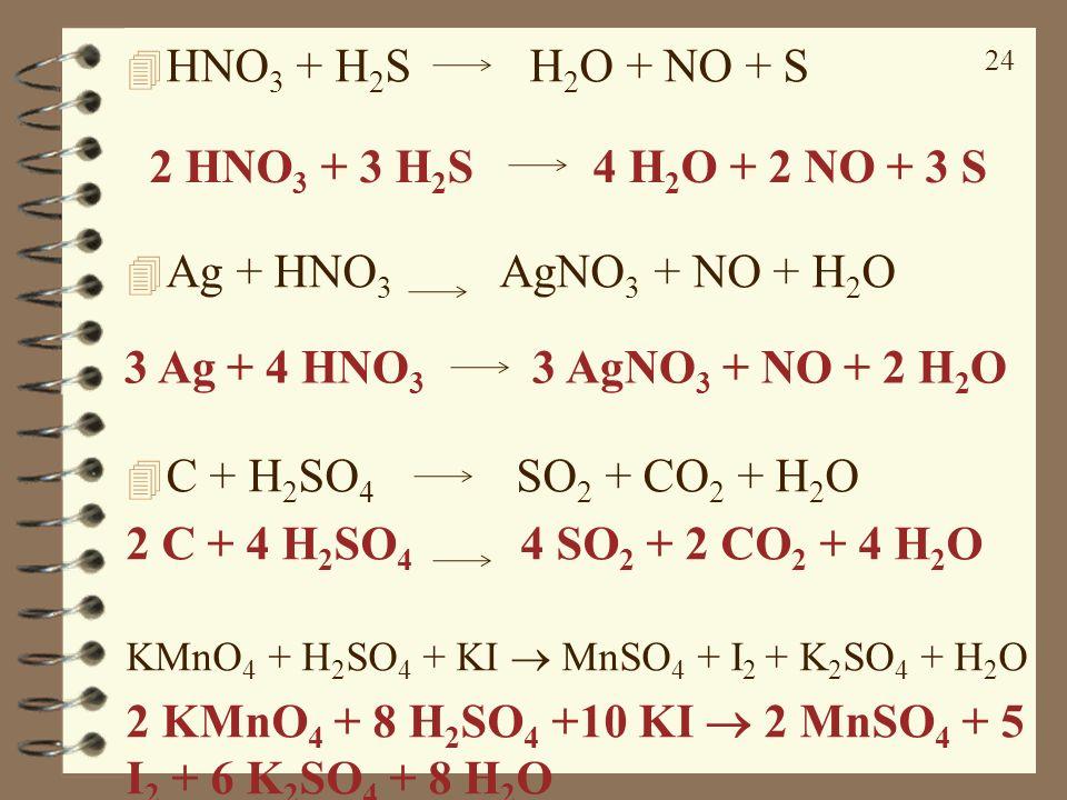 24 4 HNO 3 + H 2 S H 2 O + NO + S 4 Ag + HNO 3 AgNO 3 + NO + H 2 O 4 C + H 2 SO 4 SO 2 + CO 2 + H 2 O 2 C + 4 H 2 SO 4 4 SO 2 + 2 CO 2 + 4 H 2 O KMnO