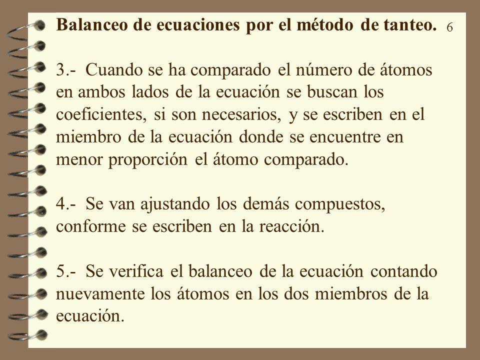 6 Balanceo de ecuaciones por el método de tanteo. 3.- Cuando se ha comparado el número de átomos en ambos lados de la ecuación se buscan los coeficien