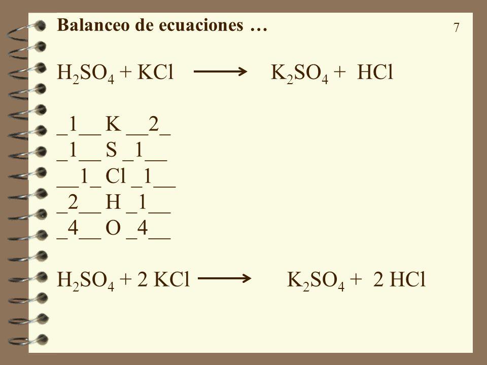 7 Balanceo de ecuaciones … H 2 SO 4 + KCl K 2 SO 4 + HCl _1__ K __2_ _1__ S _1__ __1_ Cl _1__ _2__ H _1__ _4__ O _4__ H 2 SO 4 + 2 KCl K 2 SO 4 + 2 HC
