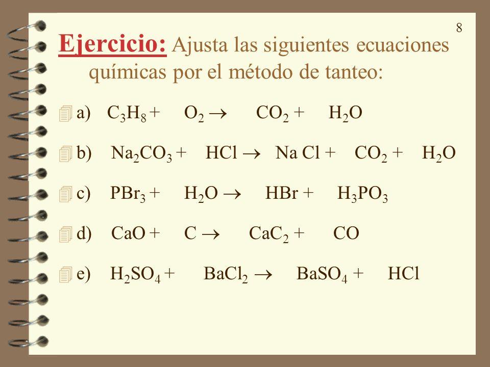 8 Ejercicio: Ajusta las siguientes ecuaciones químicas por el método de tanteo: 4 a) C 3 H 8 + O 2 CO 2 + H 2 O 4 b) Na 2 CO 3 + HCl Na Cl + CO 2 + H