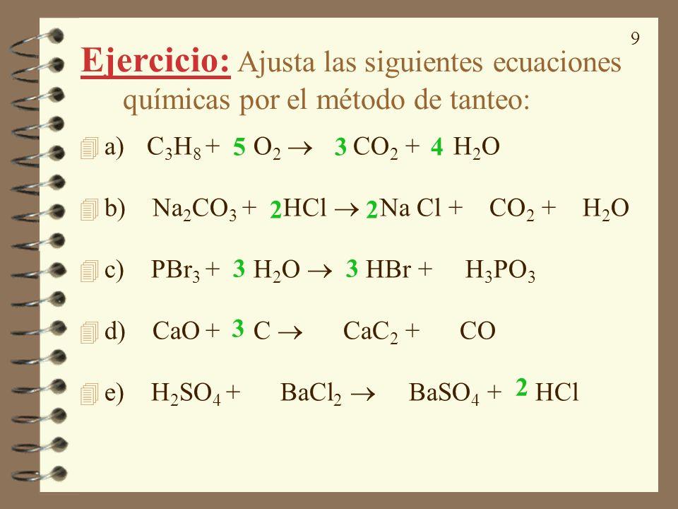 9 Ejercicio: Ajusta las siguientes ecuaciones químicas por el método de tanteo: 4 a) C 3 H 8 + O 2 CO 2 + H 2 O 4 b) Na 2 CO 3 + HCl Na Cl + CO 2 + H