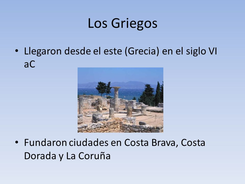 Los Griegos Llegaron desde el este (Grecia) en el siglo VI aC Fundaron ciudades en Costa Brava, Costa Dorada y La Coruña
