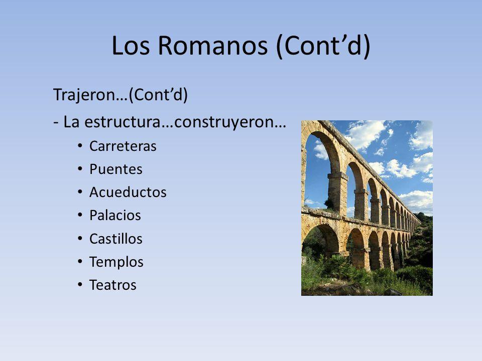 Los Romanos (Contd) Trajeron…(Contd) - La estructura…construyeron… Carreteras Puentes Acueductos Palacios Castillos Templos Teatros