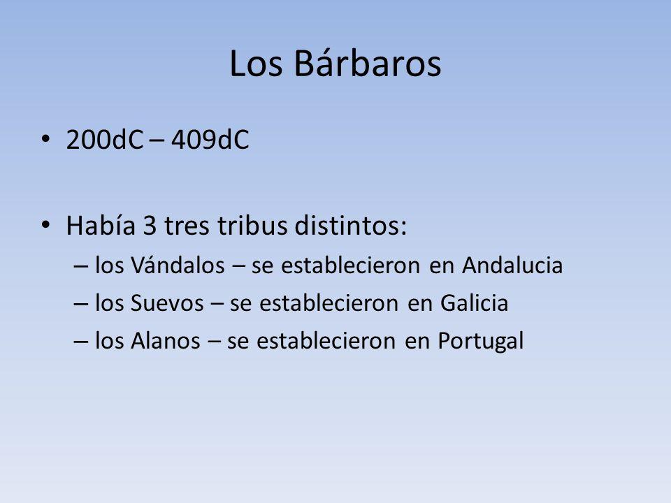 Los Bárbaros 200dC – 409dC Había 3 tres tribus distintos: – los Vándalos – se establecieron en Andalucia – los Suevos – se establecieron en Galicia – los Alanos – se establecieron en Portugal