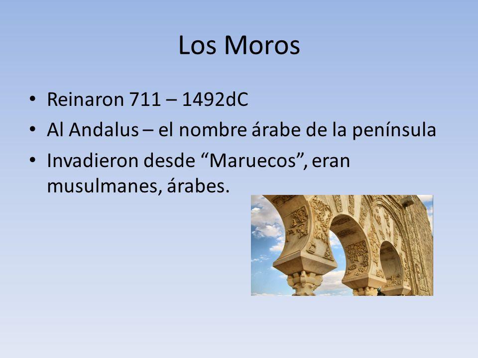 Los Moros Reinaron 711 – 1492dC Al Andalus – el nombre árabe de la península Invadieron desde Maruecos, eran musulmanes, árabes.