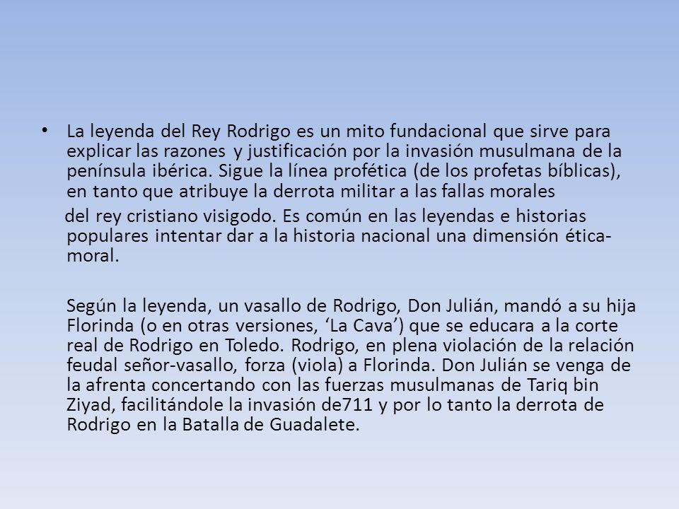 La leyenda del Rey Rodrigo es un mito fundacional que sirve para explicar las razones y justificación por la invasión musulmana de la península ibérica.