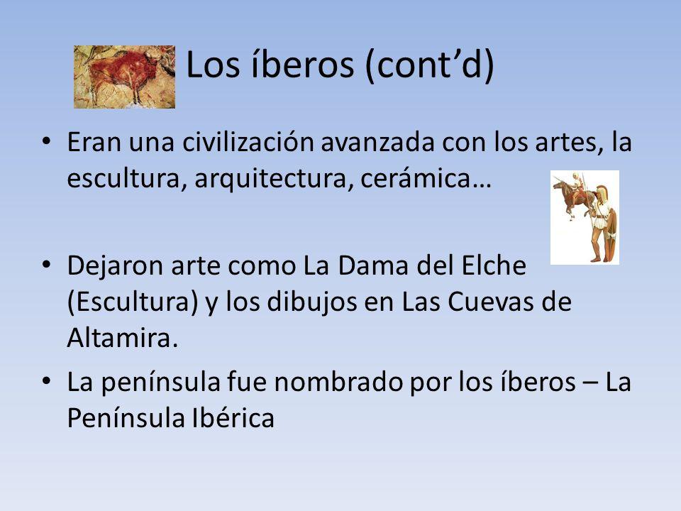 Los íberos (contd) Eran una civilización avanzada con los artes, la escultura, arquitectura, cerámica… Dejaron arte como La Dama del Elche (Escultura) y los dibujos en Las Cuevas de Altamira.