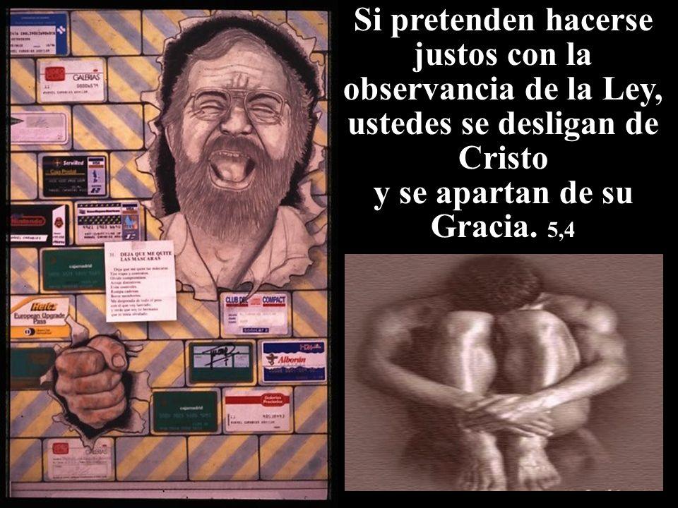 Si pretenden hacerse justos con la observancia de la Ley, ustedes se desligan de Cristo y se apartan de su Gracia. 5,4
