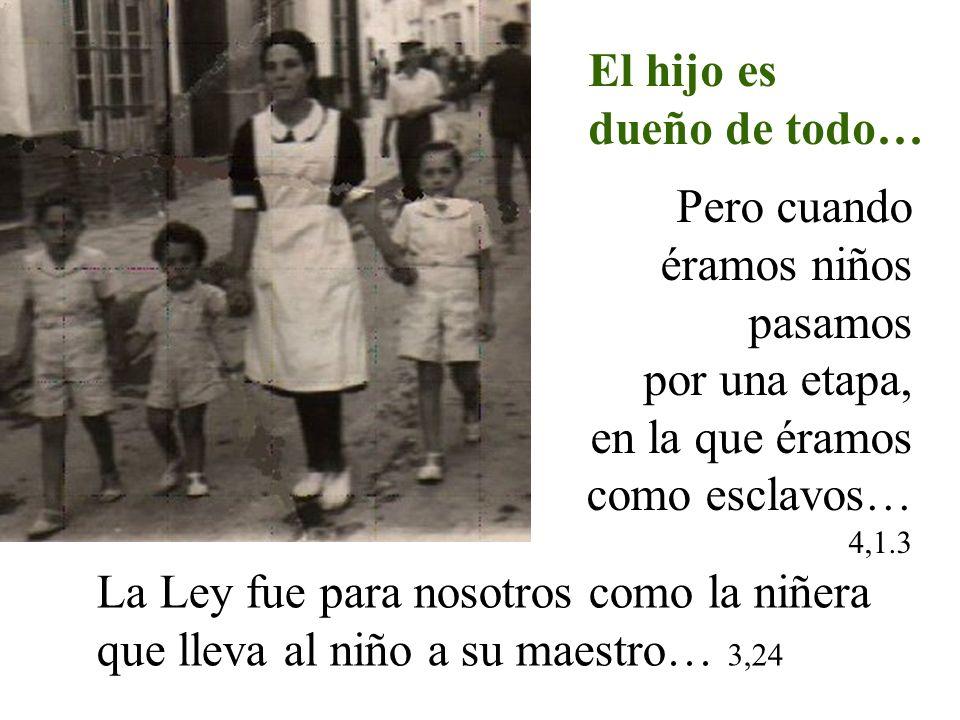 El hijo es dueño de todo… Pero cuando éramos niños pasamos por una etapa, en la que éramos como esclavos… 4,1.3 La Ley fue para nosotros como la niñer