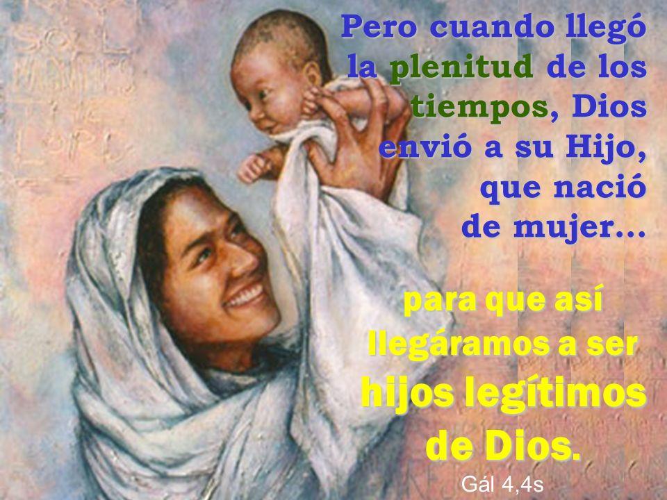 Pero cuando llegó la plenitud de los tiempos, Dios envió a su Hijo, que nació de mujer... para que así llegáramos a ser hijos legítimos de Dios. Gál 4