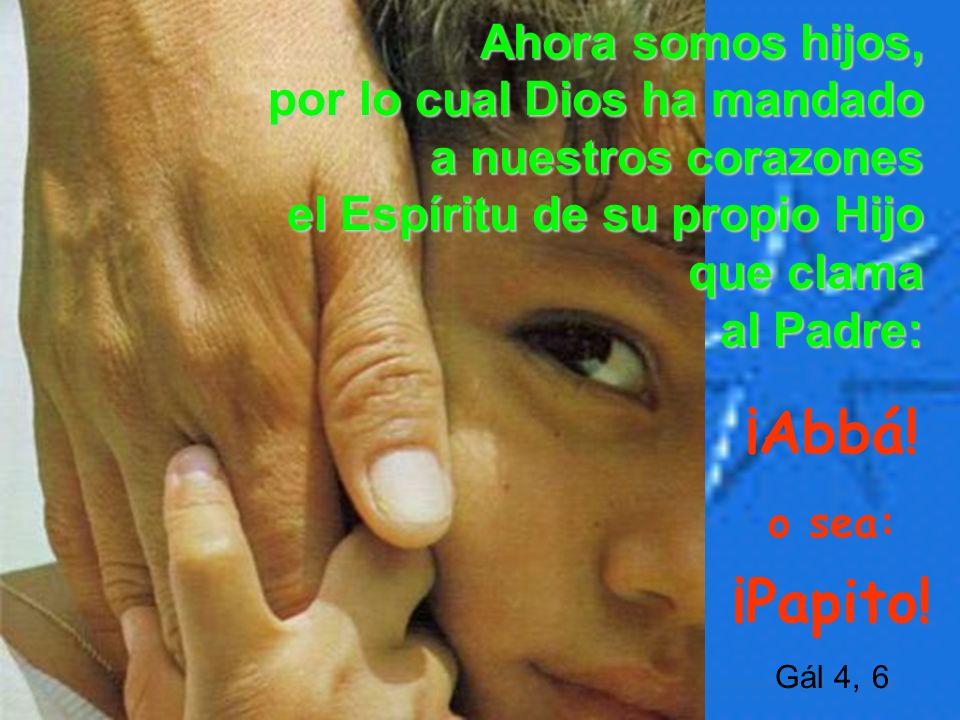Ahora somos hijos, por lo cual Dios ha mandado a nuestros corazones el Espíritu de su propio Hijo que clama al Padre: ¡Abbá! o sea: ¡Papito! Gál 4, 6