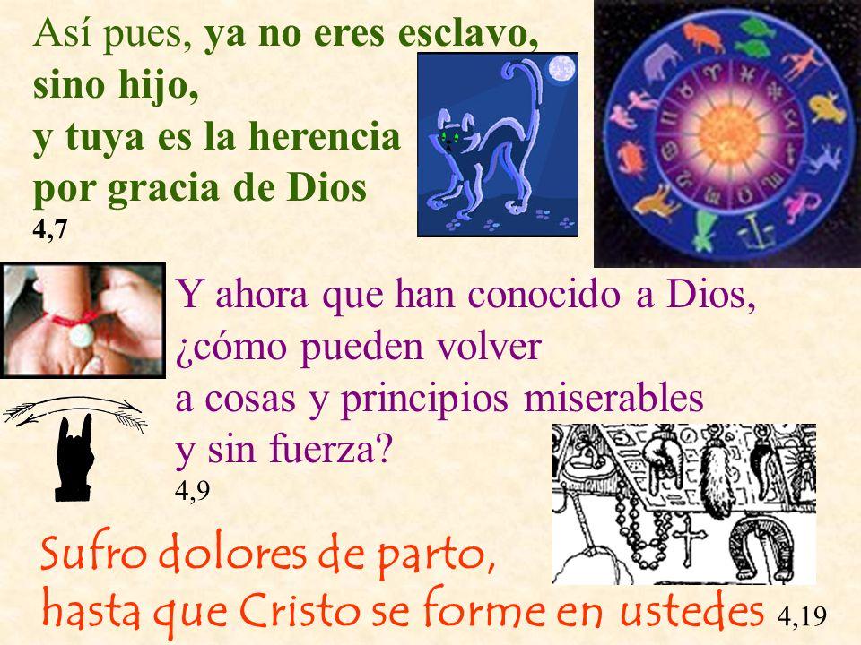 Así pues, ya no eres esclavo, sino hijo, y tuya es la herencia por gracia de Dios 4,7 Y ahora que han conocido a Dios, ¿cómo pueden volver a cosas y p