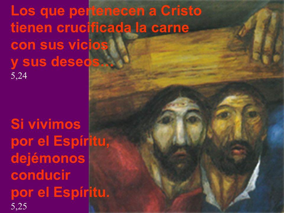 Los que pertenecen a Cristo tienen crucificada la carne con sus vicios y sus deseos… 5,24 Si vivimos por el Espíritu, dejémonos conducir por el Espíri