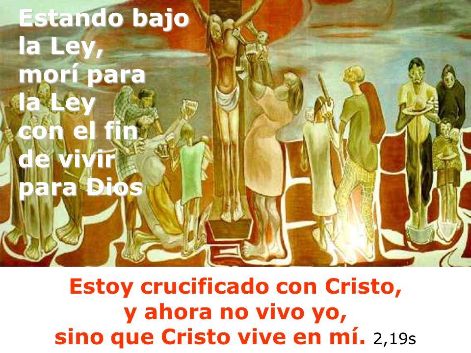 Estoy crucificado con Cristo, y ahora no vivo yo, sino que Cristo vive en mí. 2,19s Estando bajo la Ley, morí para la Ley con el fin de vivir para Dio
