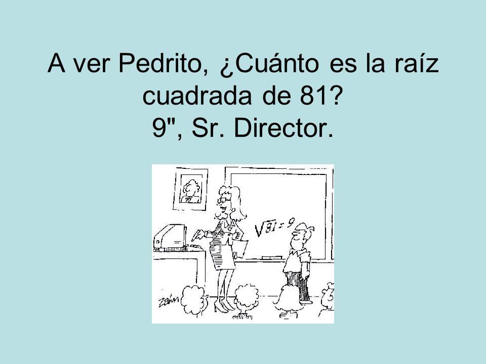 A ver Pedrito, ¿Cuánto es la raíz cuadrada de 81? 9 , Sr. Director.