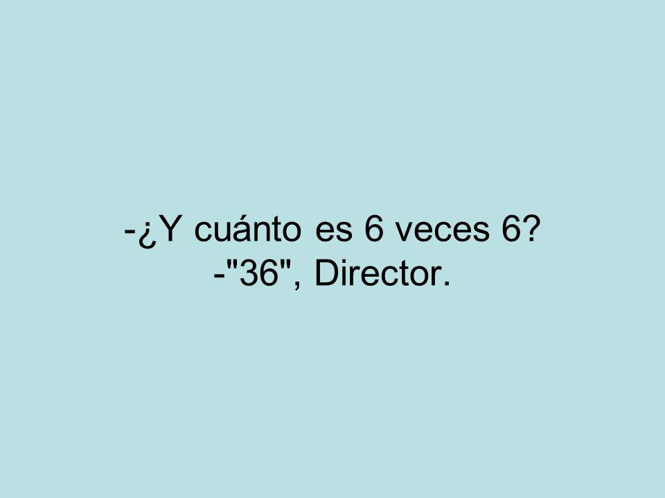 -¿Y cuánto es 6 veces 6? - 36 , Director.