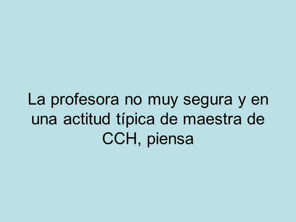 La profesora no muy segura y en una actitud típica de maestra de CCH, piensa
