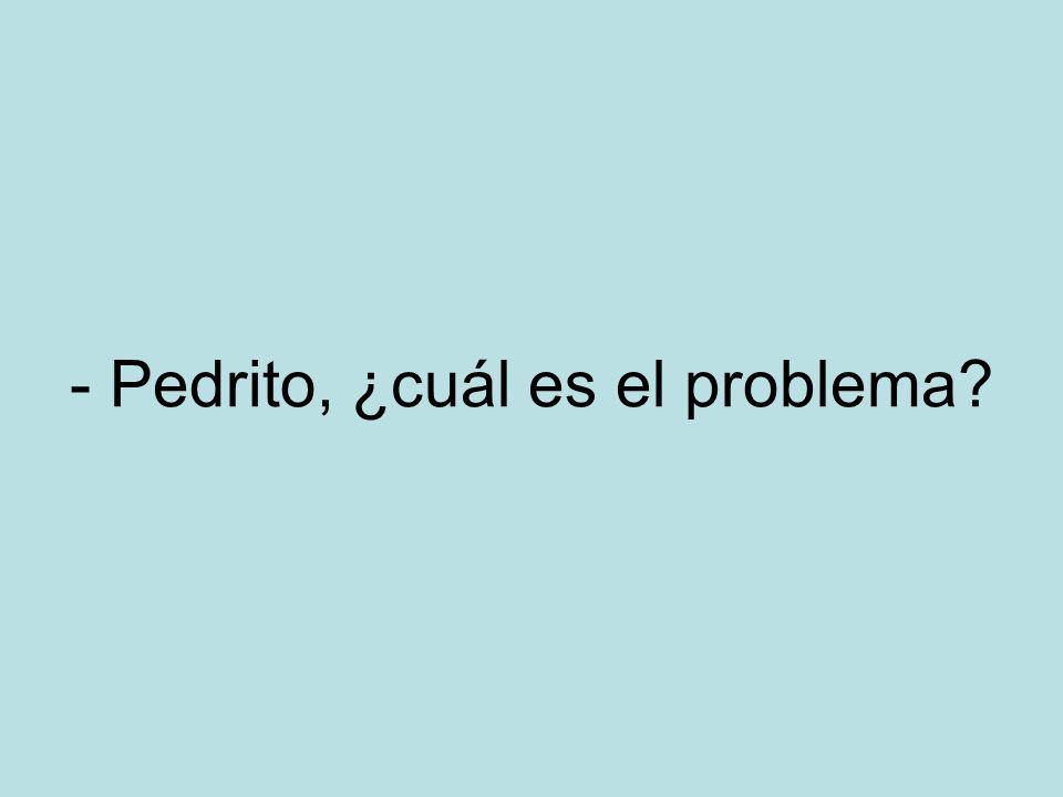 - Pedrito, ¿cuál es el problema?