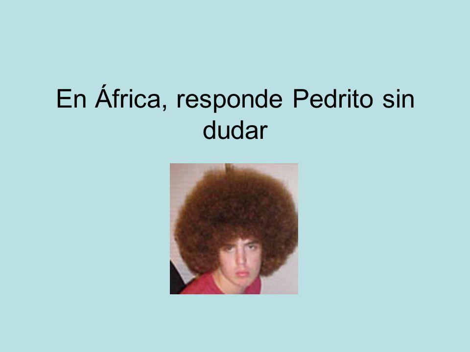 En África, responde Pedrito sin dudar