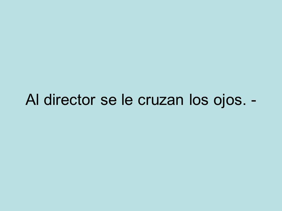 Al director se le cruzan los ojos. -