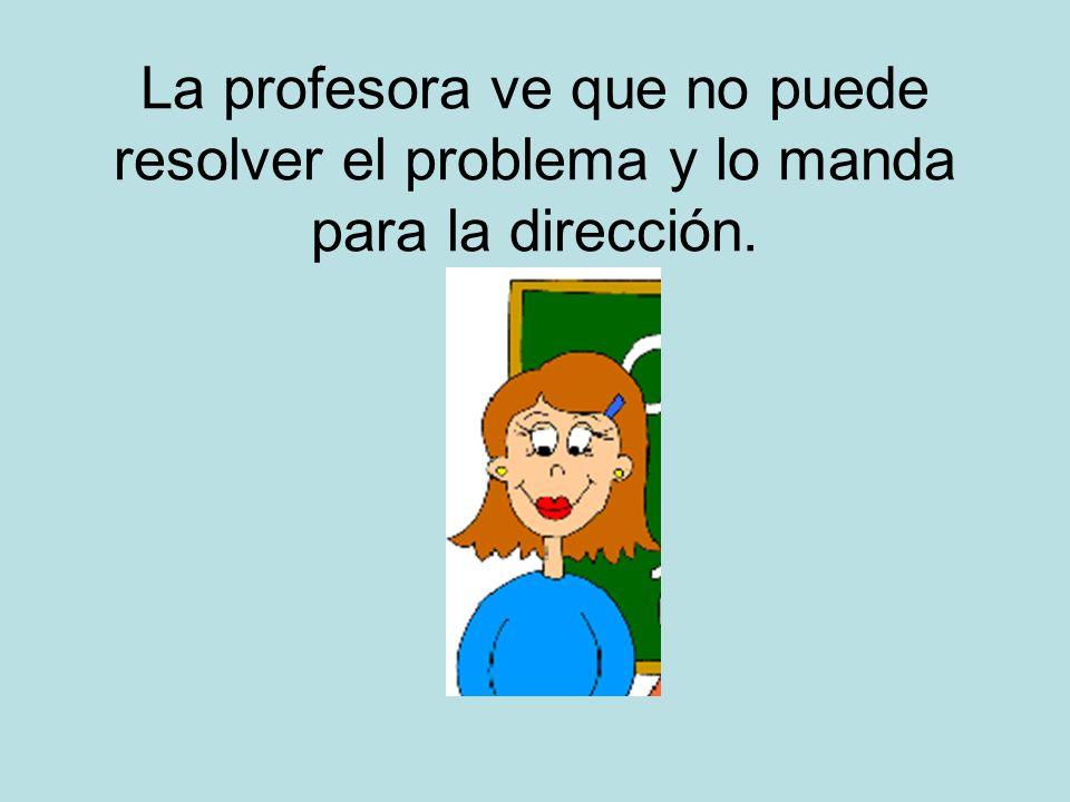 La profesora ve que no puede resolver el problema y lo manda para la dirección.
