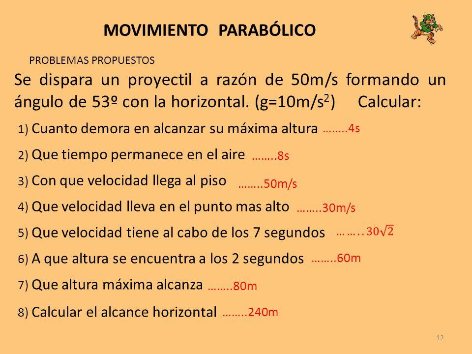 12 MOVIMIENTO PARABÓLICO PROBLEMAS PROPUESTOS Se dispara un proyectil a razón de 50m/s formando un ángulo de 53º con la horizontal. (g=10m/s 2 ) Calcu