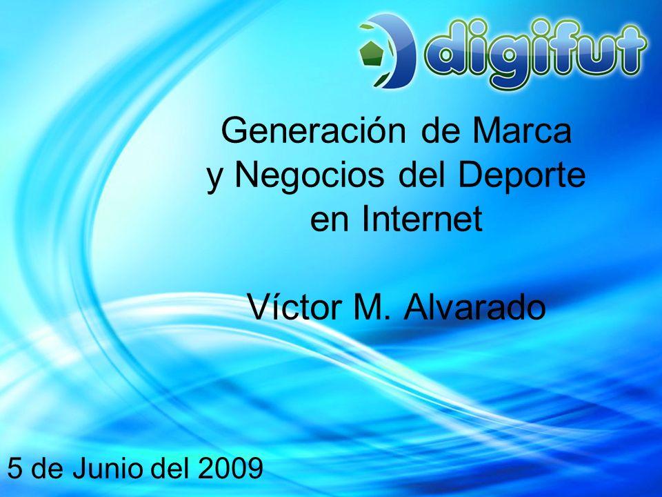 Generación de Marca y Negocios del Deporte en Internet Víctor M. Alvarado 5 de Junio del 2009