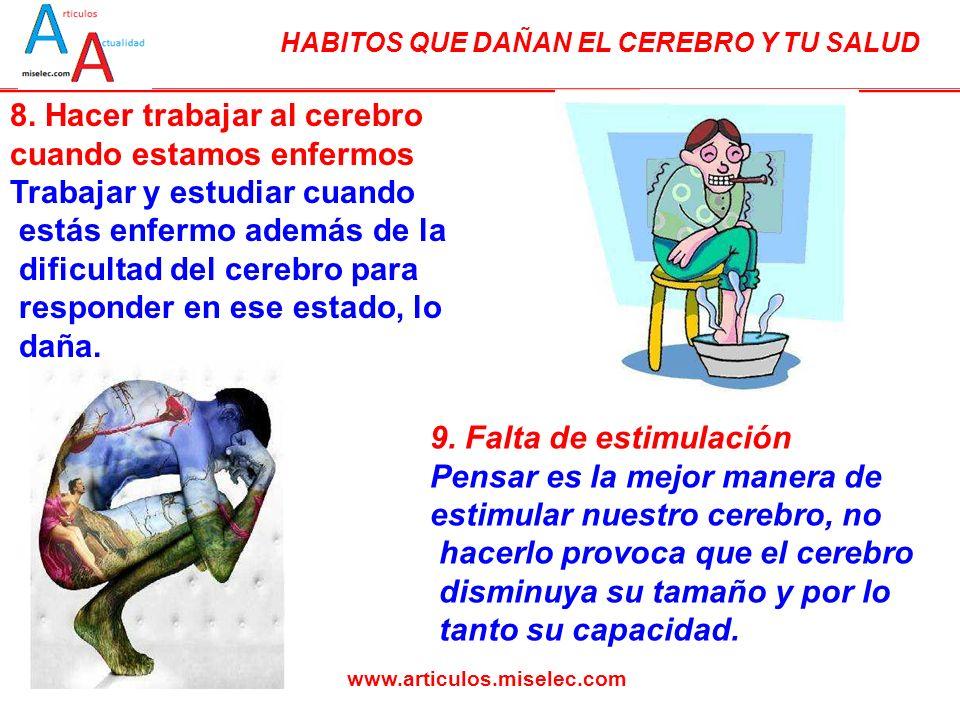 HABITOS QUE DAÑAN EL CEREBRO Y TU SALUD www.articulos.miselec.com 8. Hacer trabajar al cerebro cuando estamos enfermos Trabajar y estudiar cuando está