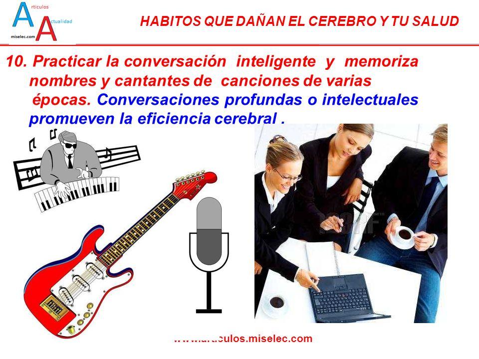 HABITOS QUE DAÑAN EL CEREBRO Y TU SALUD www.articulos.miselec.com 10. Practicar la conversación inteligente y memoriza nombres y cantantes de cancione