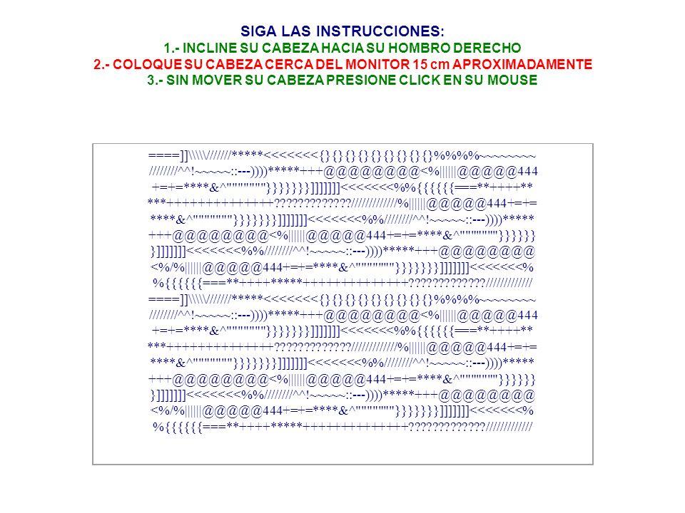 SIGA LAS INSTRUCCIONES : 1.- INCLINE SU CABEZA HACIA SU HOMBRO DERECHO 2.- COLOQUE SU CABEZA CERCA DEL MONITOR 15 cm APROXIMADAMENTE 3.- SIN MOVER SU CABEZA PRESIONE CLICK EN SU MOUSE ====]]\\\///////*****<<<<<<<{}{}{}{}{}{}{}{}{}%%~~~~~~~~ ////////^^!~~~~~::---))))*****+++@@@@@@@@<%||||||@@@@@444 +=+=****&^ }}}}}}}]]]]]]]<<<<<<<%{{{{{{===**++++** ***++++++++++++++?????????????/////////////%||||||@@@@@444+=+= ****&^ }}}}}}}]]]]]]]<<<<<<<%////////^^!~~~~~::---))))***** +++@@@@@@@@<%||||||@@@@@444+=+=****&^ }}}}}} }]]]]]]]<<<<<<<%////////^^!~~~~~::---))))*****+++@@@@@@@@ <%/%||||||@@@@@444+=+=****&^ }}}}}}}]]]]]]]<<<<<<<% %{{{{{{===**++++*****++++++++++++++?????????????/////////////