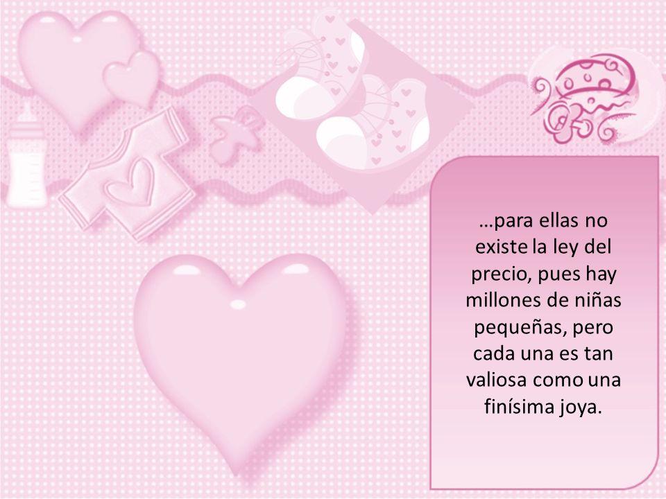…para ellas no existe la ley del precio, pues hay millones de niñas pequeñas, pero cada una es tan valiosa como una finísima joya.