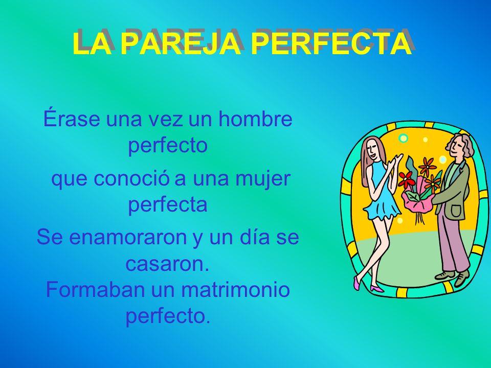 LA PAREJA PERFECTA Érase una vez un hombre perfecto que conoció a una mujer perfecta Se enamoraron y un día se casaron. Formaban un matrimonio perfect