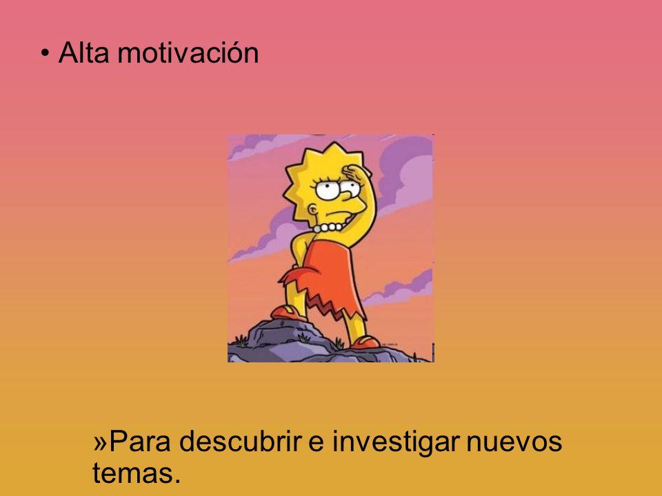 Alta motivación »Para descubrir e investigar nuevos temas.