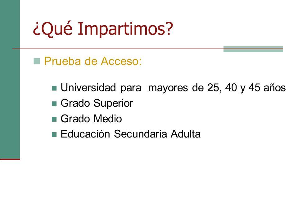 ¿Qué Impartimos? Prueba de Acceso: Universidad para mayores de 25, 40 y 45 años Grado Superior Grado Medio Educación Secundaria Adulta