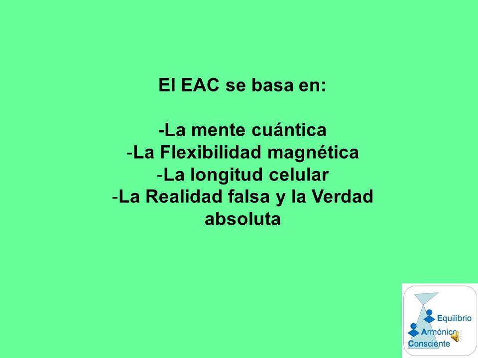 El EAC se basa en: -La mente cuántica -La Flexibilidad magnética -La longitud celular -La Realidad falsa y la Verdad absoluta
