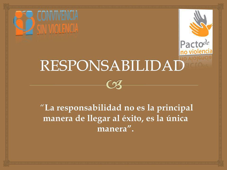 La responsabilidad no es la principal manera de llegar al éxito, es la única manera. La responsabilidad no es la principal manera de llegar al éxito,