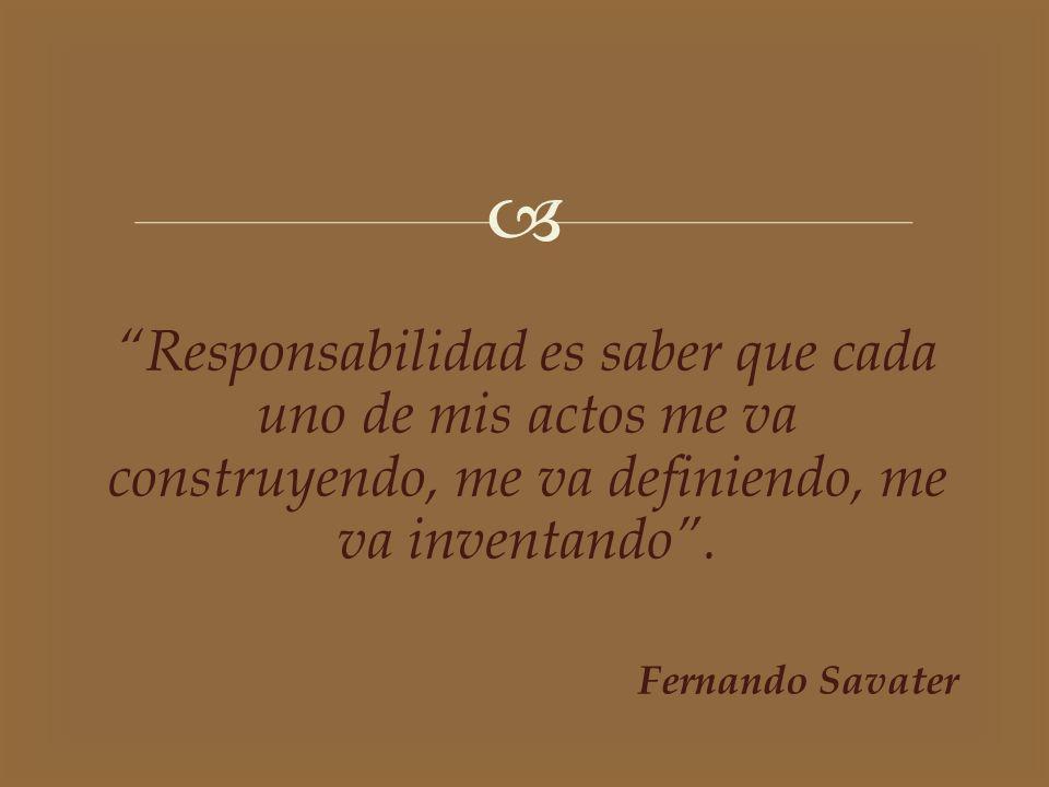 Responsabilidad es saber que cada uno de mis actos me va construyendo, me va definiendo, me va inventando. Fernando Savater