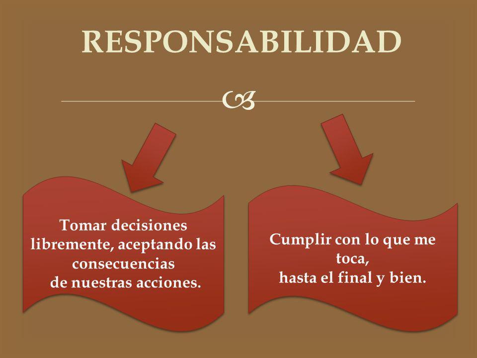 RESPONSABILIDAD Tomar decisiones libremente, aceptando las consecuencias de nuestras acciones. Tomar decisiones libremente, aceptando las consecuencia
