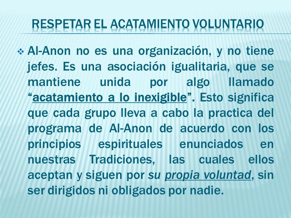 Al-Anon no es una organización, y no tiene jefes. Es una asociación igualitaria, que se mantiene unida por algo llamadoacatamiento a lo inexigible. Es